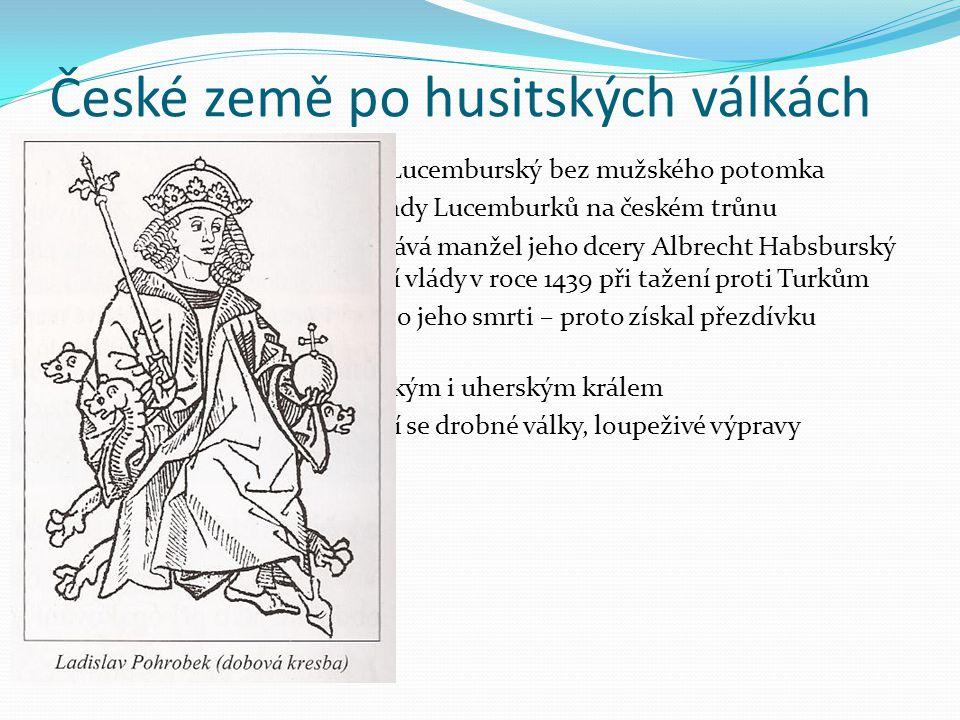 Jiří z Poděbrad  stává se správcem země  příznivec husitského hnutí  země zažívá opět rozkvět  Ladislav Pohrobek v necelých 18 letech onemocněl a umírá  roku 1458 byl zvolen na trůn Jiří z Poděbrad  jediný panovník bez královského původu  vládl moudře, spravedlivě a přísně  vynikající diplomat a úředník  usiloval o smír katolíků a kališníků  za jeho vlády byl v zemi klid, obnovila se výroba, obchod, začaly fungovat soudy, vojáci dohlíželi na bezpečnost cest