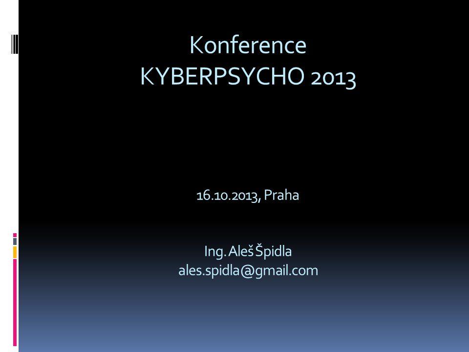 Konference KYBERPSYCHO 2013 16.10.2013, Praha Ing. Aleš Špidla ales.spidla@gmail.com