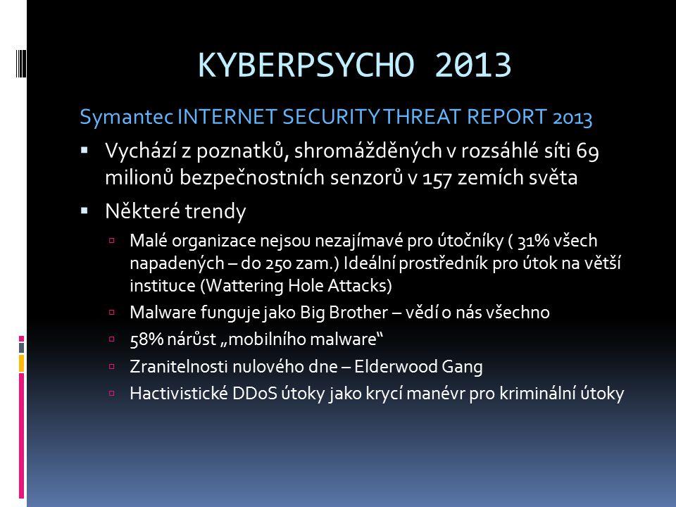 """KYBERPSYCHO 2013 Symantec INTERNET SECURITY THREAT REPORT 2013  Vychází z poznatků, shromážděných v rozsáhlé síti 69 milionů bezpečnostních senzorů v 157 zemích světa  Některé trendy  Malé organizace nejsou nezajímavé pro útočníky ( 31% všech napadených – do 250 zam.) Ideální prostředník pro útok na větší instituce (Wattering Hole Attacks)  Malware funguje jako Big Brother – vědí o nás všechno  58% nárůst """"mobilního malware  Zranitelnosti nulového dne – Elderwood Gang  Hactivistické DDoS útoky jako krycí manévr pro kriminální útoky"""
