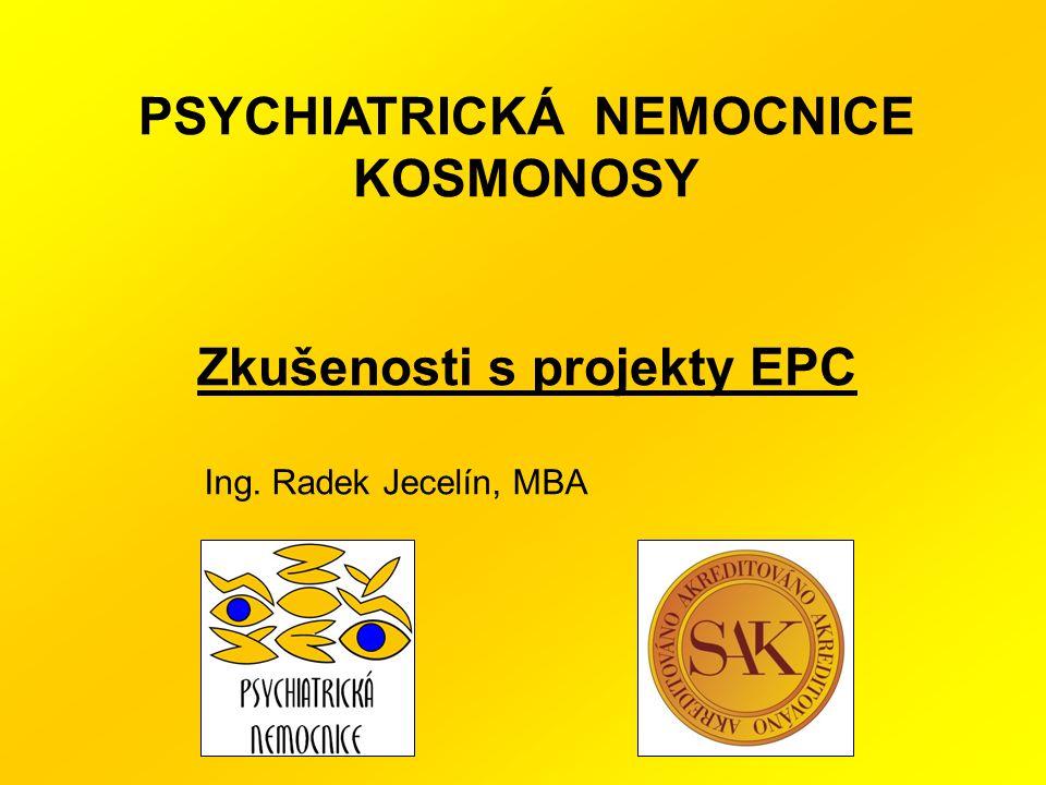 PSYCHIATRICKÁ NEMOCNICE KOSMONOSY Zkušenosti s projekty EPC Ing. Radek Jecelín, MBA