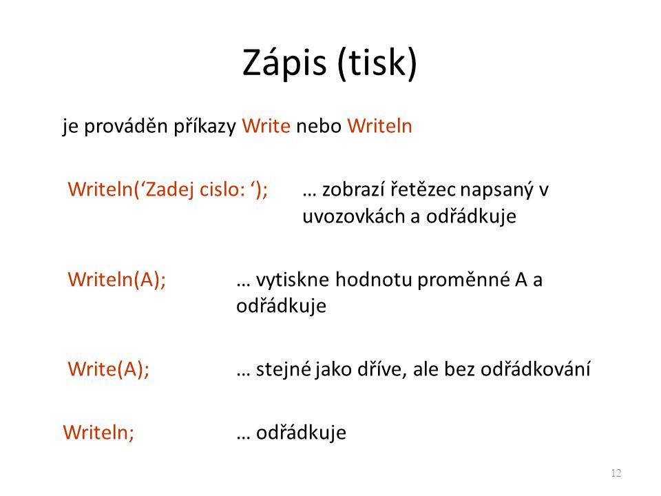 Zápis (tisk) je prováděn příkazy Write nebo Writeln Writeln('Zadej cislo: ');… zobrazí řetězec napsaný v uvozovkách a odřádkuje Writeln(A);… vytiskne
