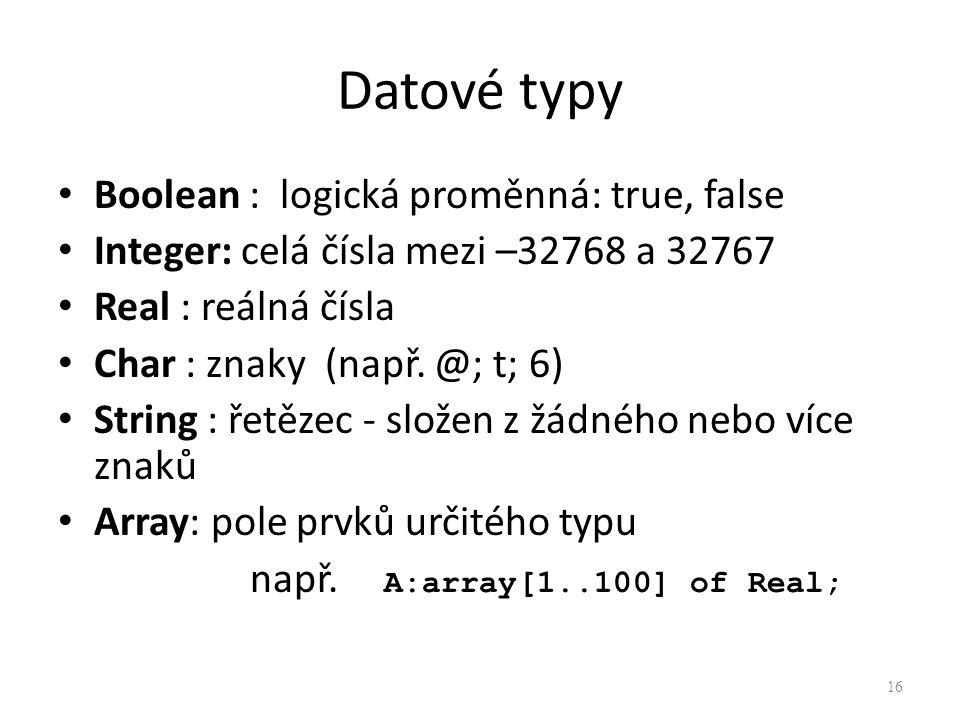 Datové typy Boolean : logická proměnná: true, false Integer: celá čísla mezi –32768 a 32767 Real : reálná čísla Char : znaky (např. @; t; 6) String :