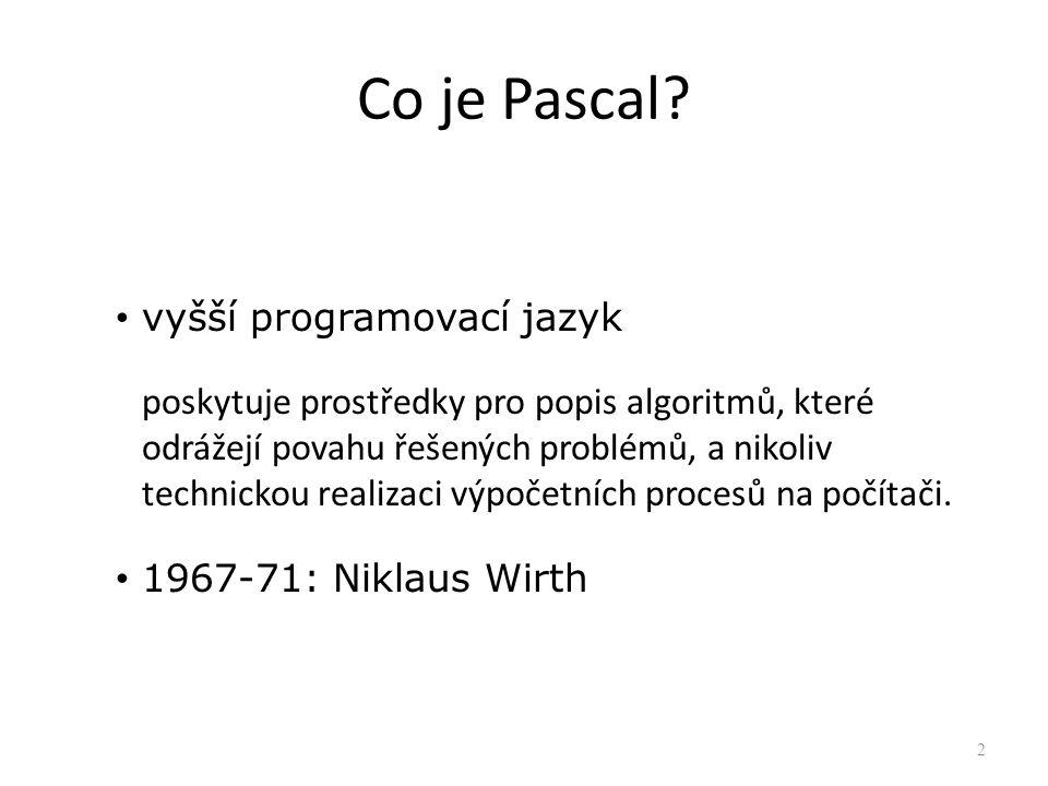 Co je Pascal? vyšší programovací jazyk poskytuje prostředky pro popis algoritmů, které odrážejí povahu řešených problémů, a nikoliv technickou realiza