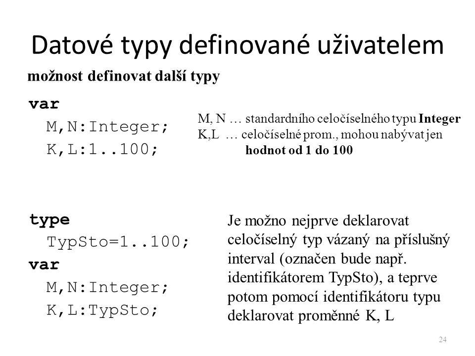 Datové typy definované uživatelem var M,N:Integer; K,L:1..100; type TypSto=1..100; var M,N:Integer; K,L:TypSto; M, N … standardního celočíselného typu