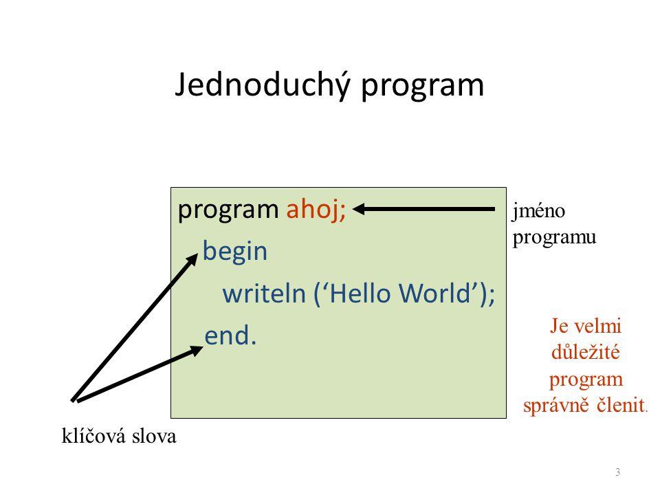 Jednoduchý program program ahoj; begin writeln ('Hello World'); end. jméno programu klíčová slova Je velmi důležité program správně členit. 3