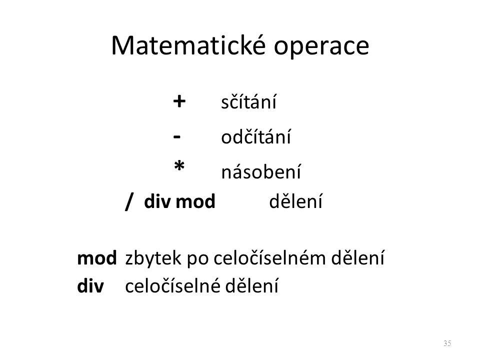 Matematické operace + sčítání - odčítání * násobení / div mod dělení mod zbytek po celočíselném dělení divceločíselné dělení 35
