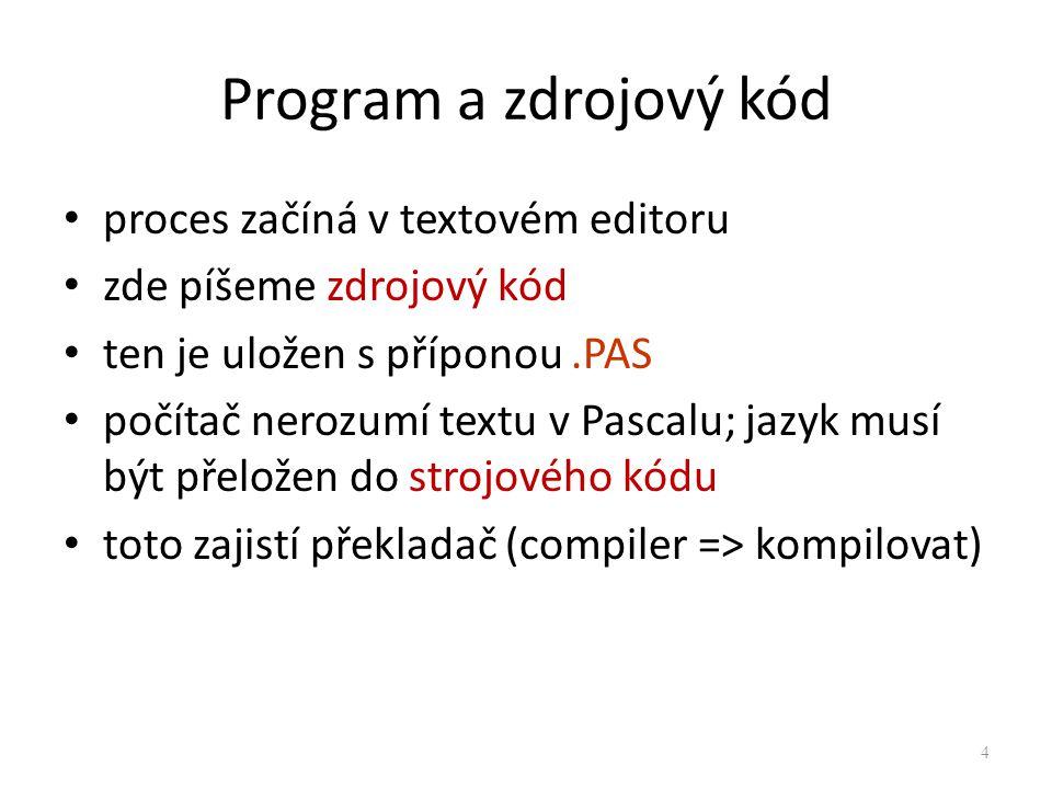 Program a zdrojový kód proces začíná v textovém editoru zde píšeme zdrojový kód ten je uložen s příponou.PAS počítač nerozumí textu v Pascalu; jazyk m
