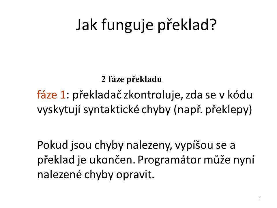 Jak funguje překlad? fáze 1: překladač zkontroluje, zda se v kódu vyskytují syntaktické chyby (např. překlepy) Pokud jsou chyby nalezeny, vypíšou se a