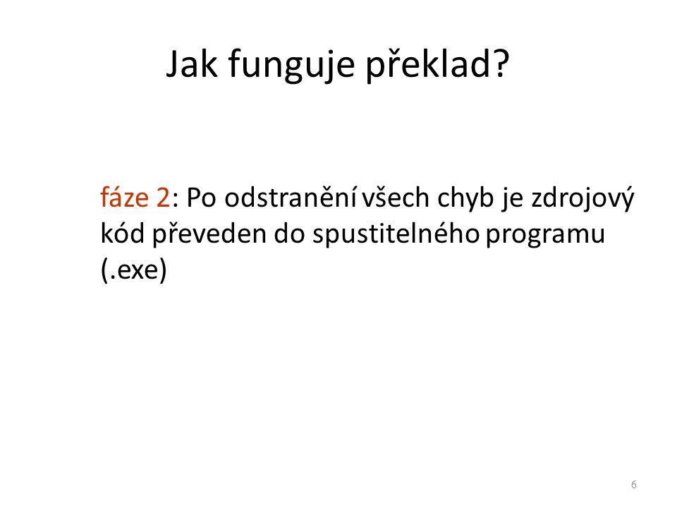 Jak funguje překlad? fáze 2: Po odstranění všech chyb je zdrojový kód převeden do spustitelného programu (.exe) 6