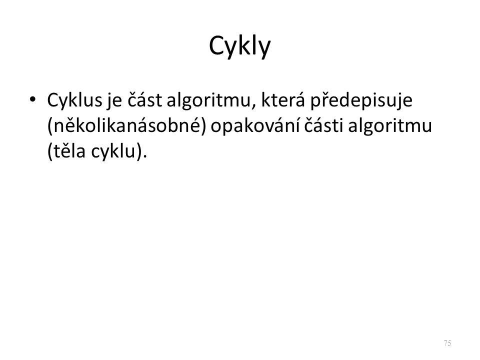 Cykly Cyklus je část algoritmu, která předepisuje (několikanásobné) opakování části algoritmu (těla cyklu). 75