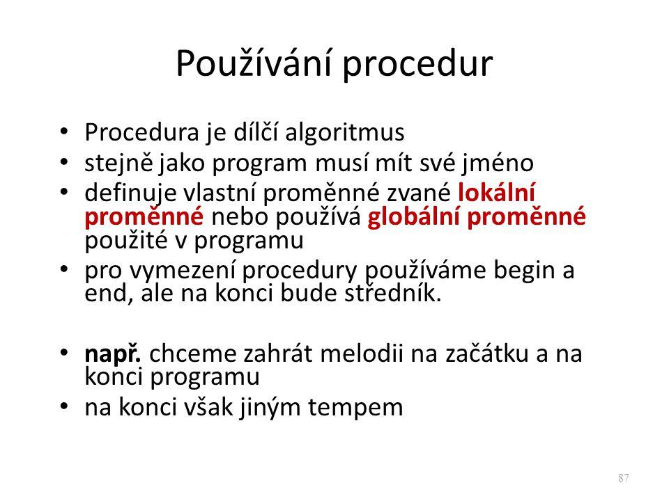 Používání procedur Procedura je dílčí algoritmus stejně jako program musí mít své jméno definuje vlastní proměnné zvané lokální proměnné nebo používá