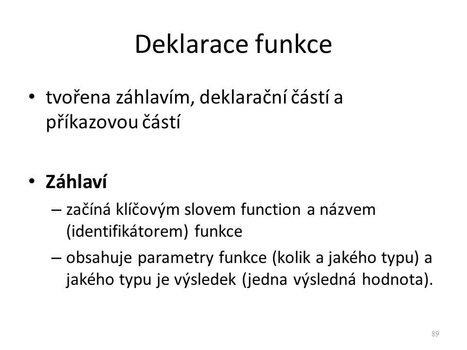Deklarace funkce tvořena záhlavím, deklarační částí a příkazovou částí Záhlaví – začíná klíčovým slovem function a názvem (identifikátorem) funkce – o