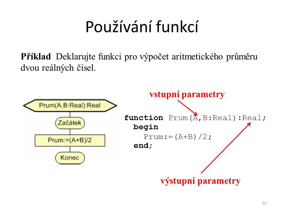 Používání funkcí Příklad Deklarujte funkci pro výpočet aritmetického průměru dvou reálných čísel. vstupní parametry výstupní parametry 91
