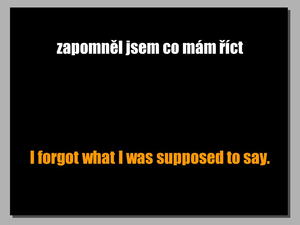 zapomněl jsem co mám říct I forgot what I was supposed to say.