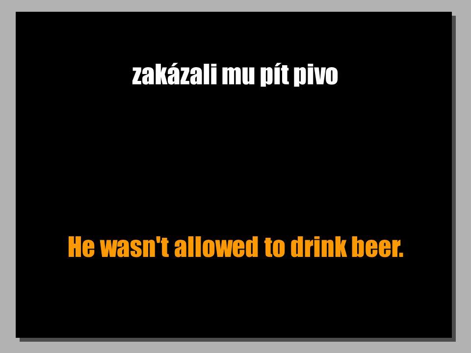 zakázali mu pít pivo He wasn't allowed to drink beer.