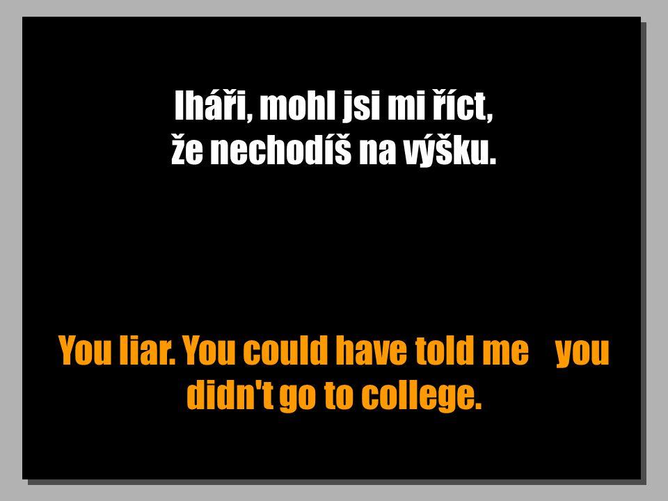 lháři, mohl jsi mi říct, že nechodíš na výšku. You liar.