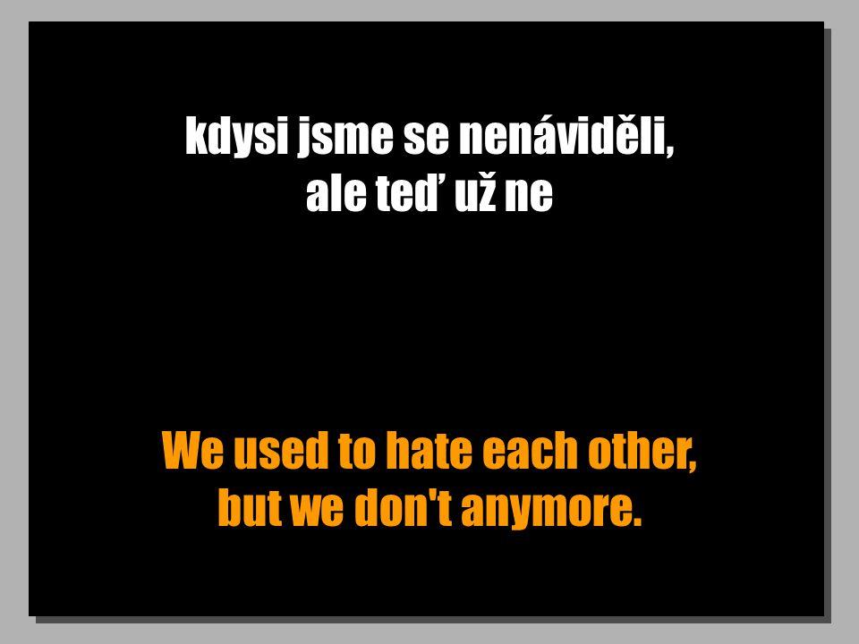 kdysi jsme se nenáviděli, ale teď už ne We used to hate each other, but we don t anymore.