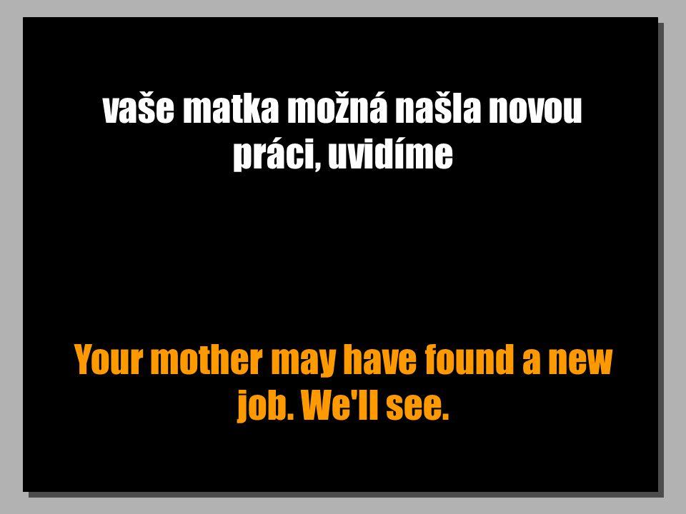 vaše matka možná našla novou práci, uvidíme Your mother may have found a new job. We'll see.