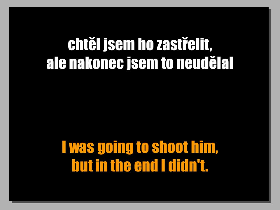 chtěl jsem ho zastřelit, ale nakonec jsem to neudělal I was going to shoot him, but in the end I didn t.