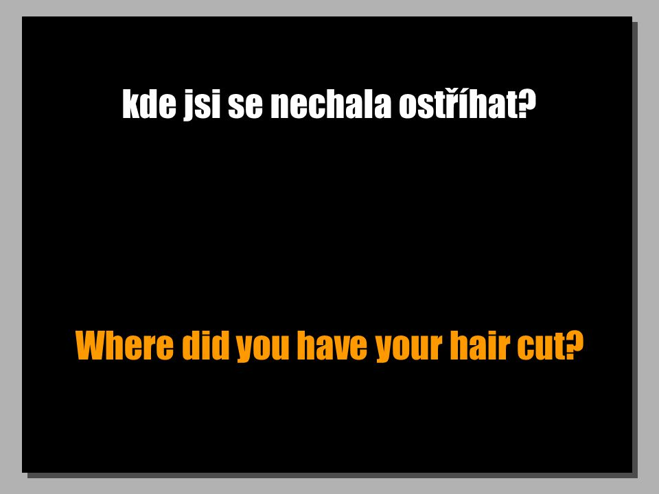 kde jsi se nechala ostříhat Where did you have your hair cut
