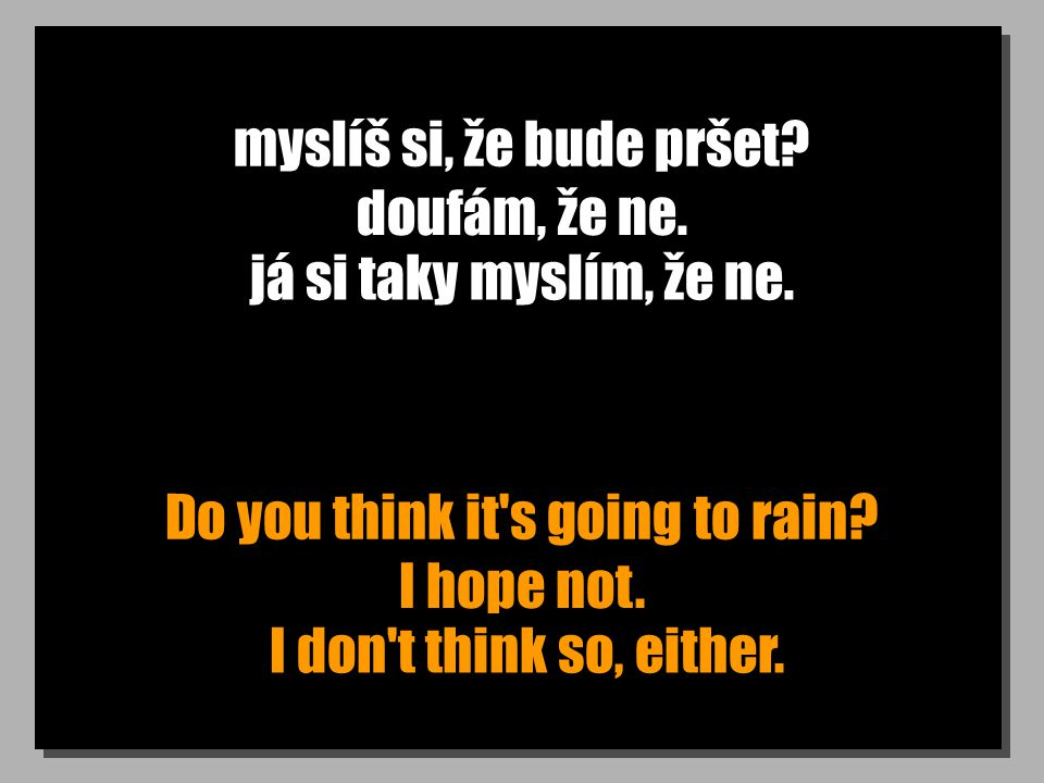myslíš si, že bude pršet. Do you think it s going to rain.