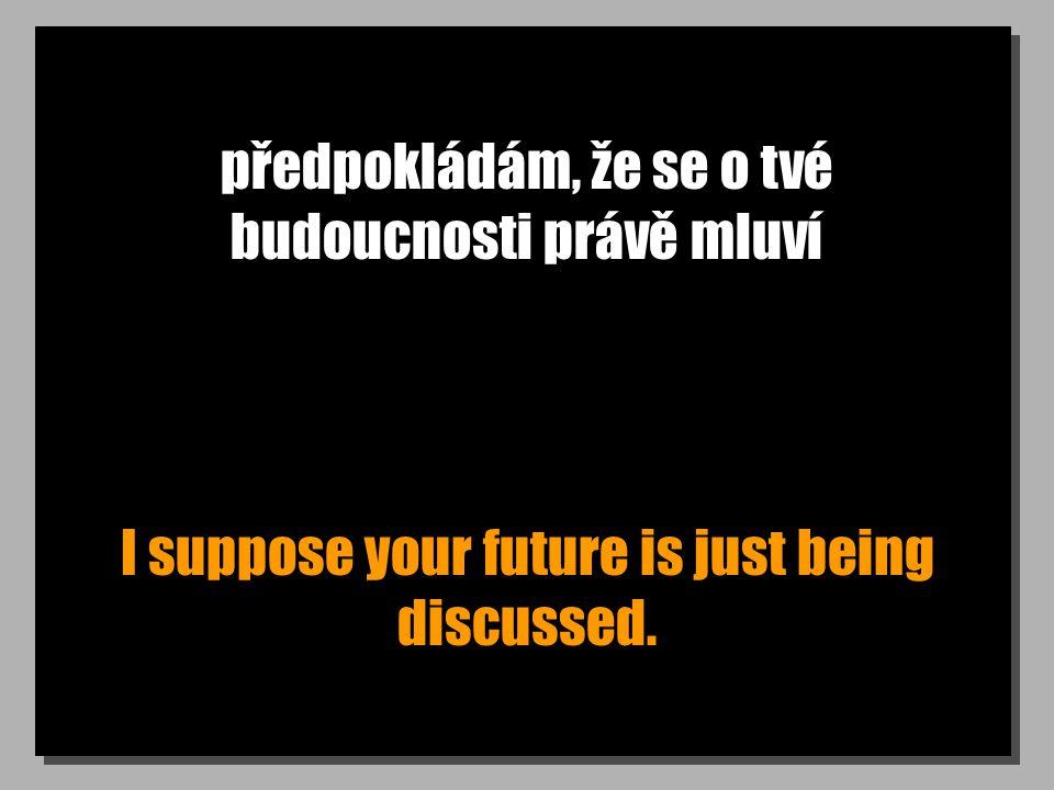 předpokládám, že se o tvé budoucnosti právě mluví I suppose your future is just being discussed.