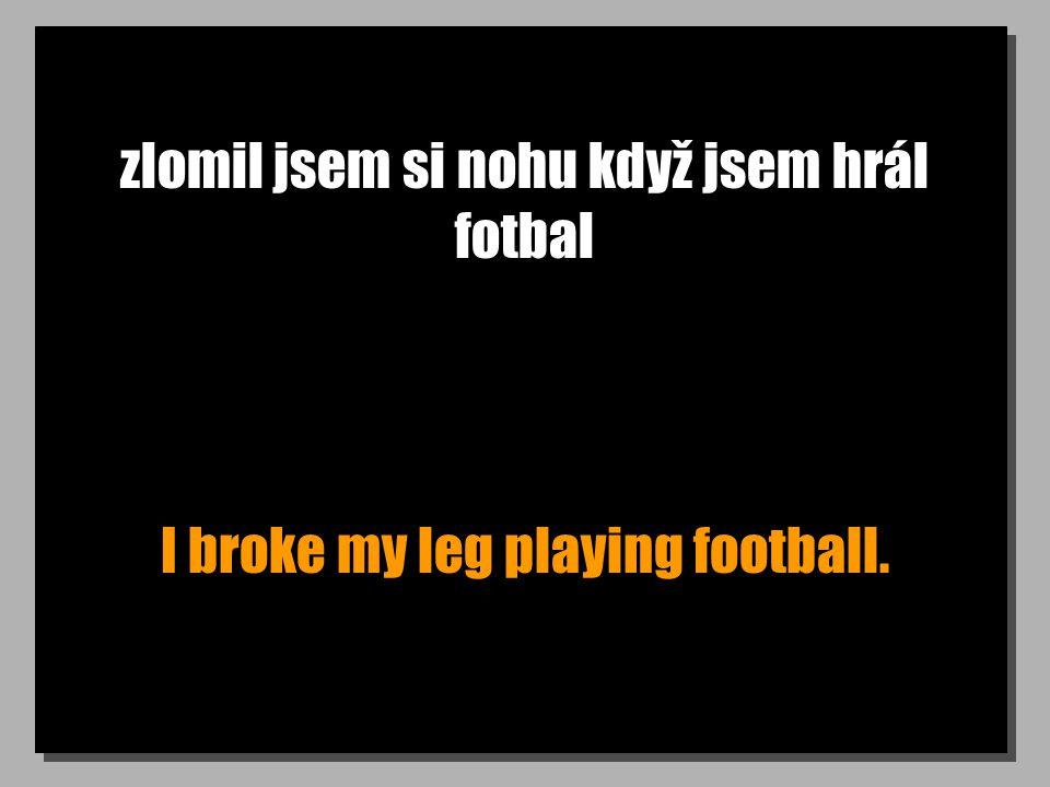 zlomil jsem si nohu když jsem hrál fotbal I broke my leg playing football.