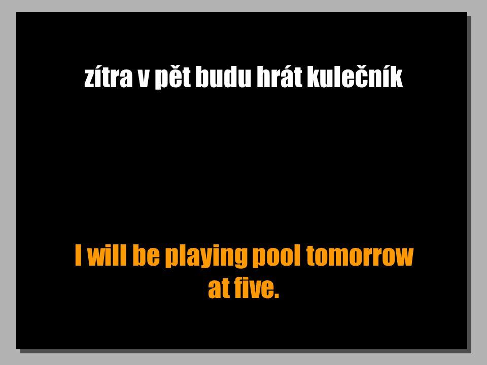 zítra v pět budu hrát kulečník I will be playing pool tomorrow at five.