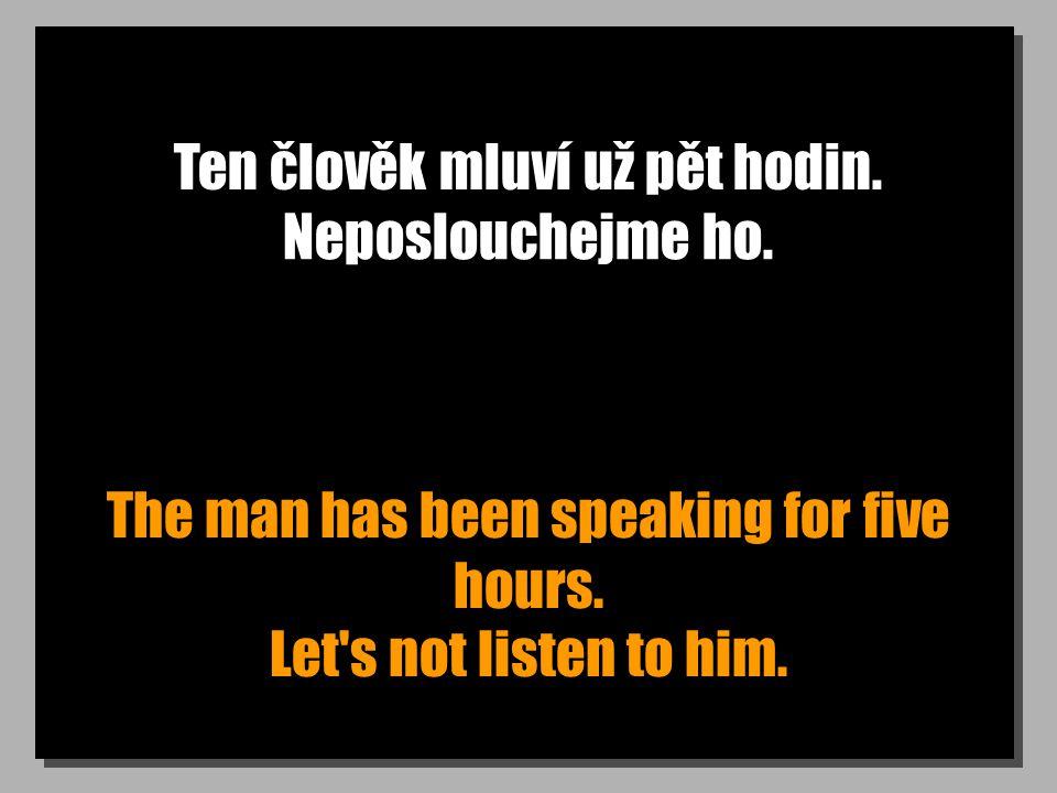 Ten člověk mluví už pět hodin. The man has been speaking for five hours.
