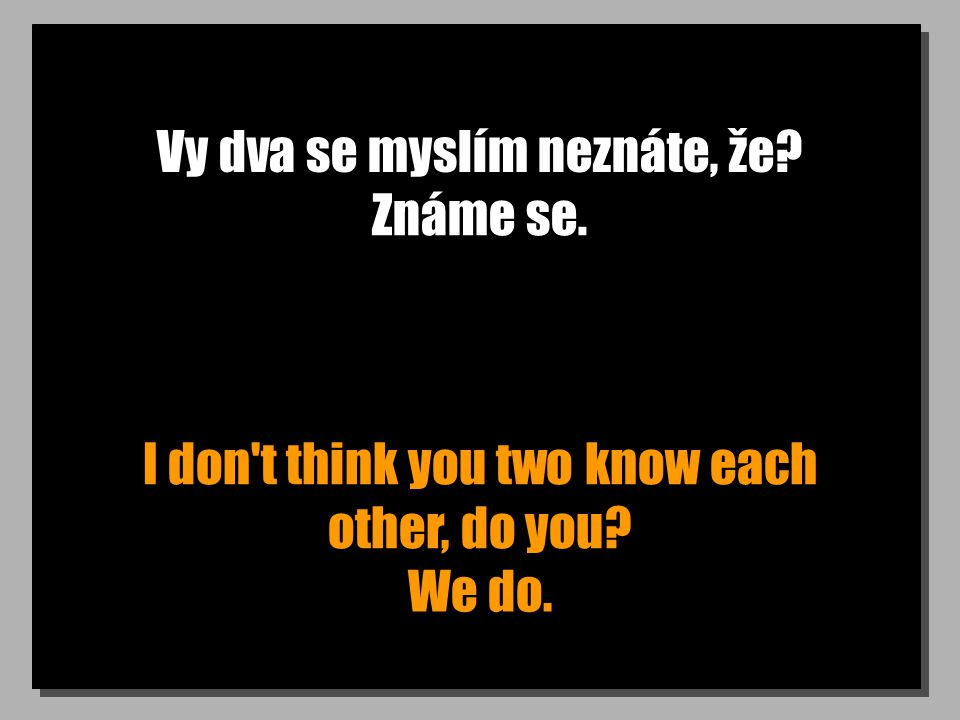 Vy dva se myslím neznáte, že I don t think you two know each other, do you Známe se. We do.