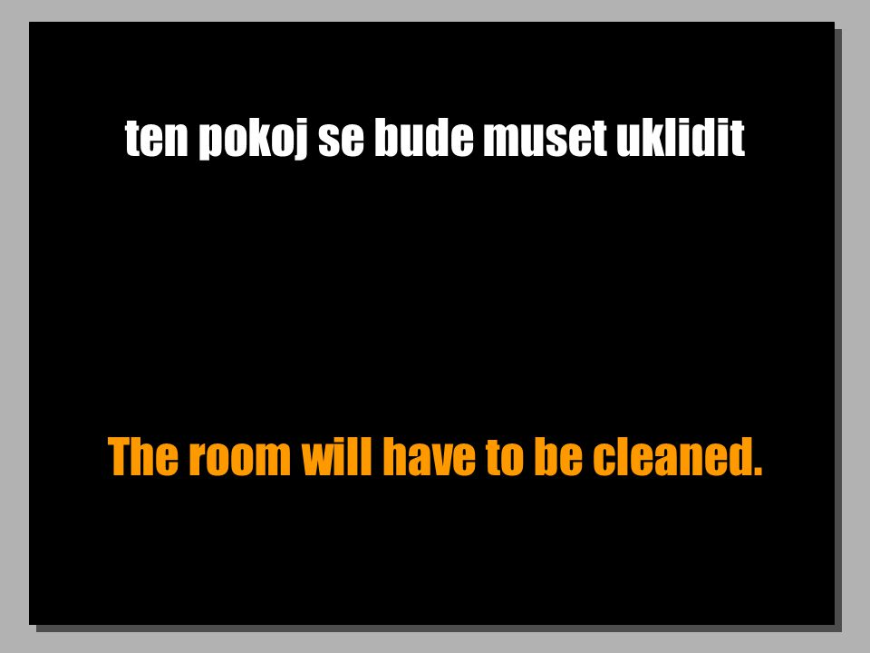 ten pokoj se bude muset uklidit The room will have to be cleaned.