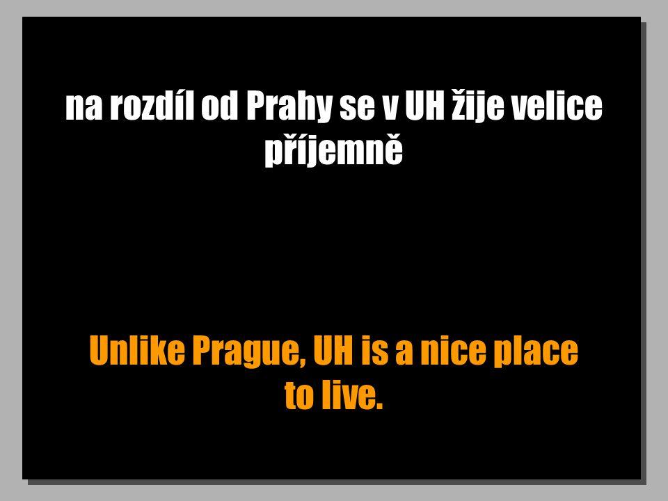 na rozdíl od Prahy se v UH žije velice příjemně Unlike Prague, UH is a nice place to live.