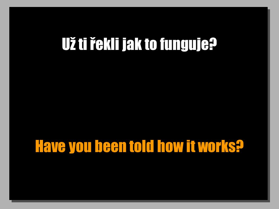 Už ti řekli jak to funguje? Have you been told how it works?