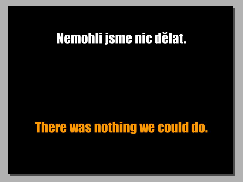 Nemohli jsme nic dělat. There was nothing we could do.