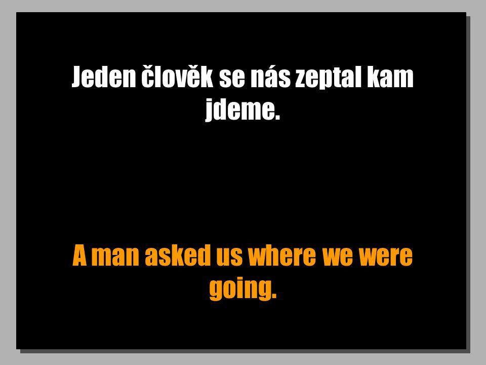 Jeden člověk se nás zeptal kam jdeme. A man asked us where we were going.