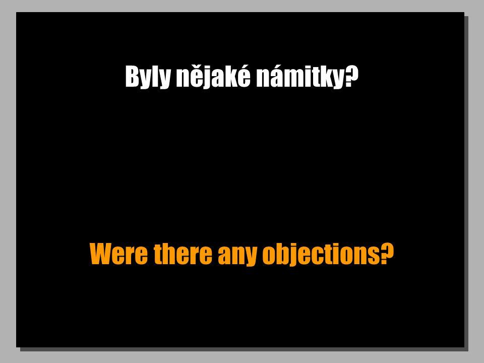 Byly nějaké námitky Were there any objections