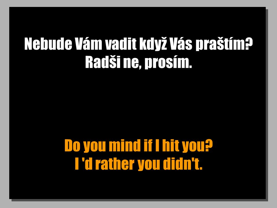 Nebude Vám vadit když Vás praštím. Do you mind if I hit you.