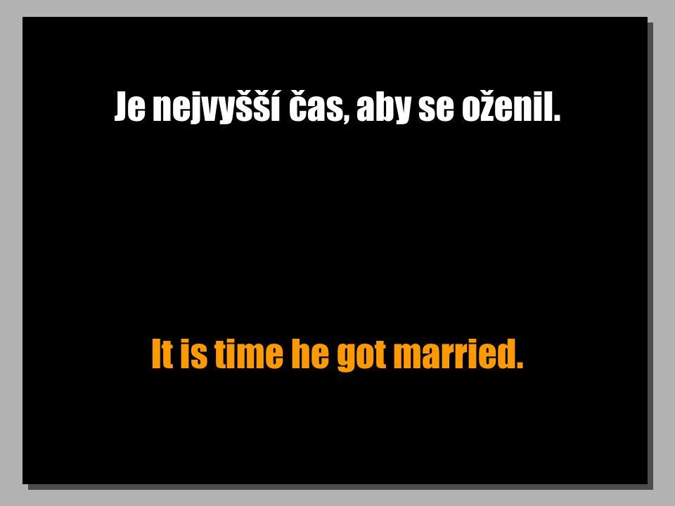 Je nejvyšší čas, aby se oženil. It is time he got married.