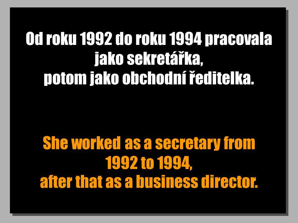 Od roku 1992 do roku 1994 pracovala jako sekretářka, She worked as a secretary from 1992 to 1994, potom jako obchodní ředitelka.