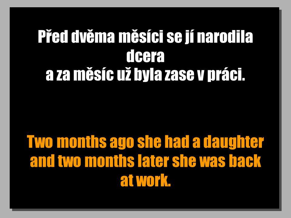 Před dvěma měsíci se jí narodila dcera Two months ago she had a daughter a za měsíc už byla zase v práci.