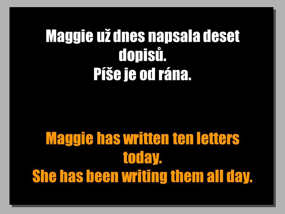 Maggie už dnes napsala deset dopisů. Maggie has written ten letters today. Píše je od rána. She has been writing them all day.