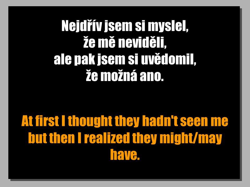 Nejdřív jsem si myslel, že mě neviděli, At first I thought they hadn t seen me ale pak jsem si uvědomil, že možná ano.