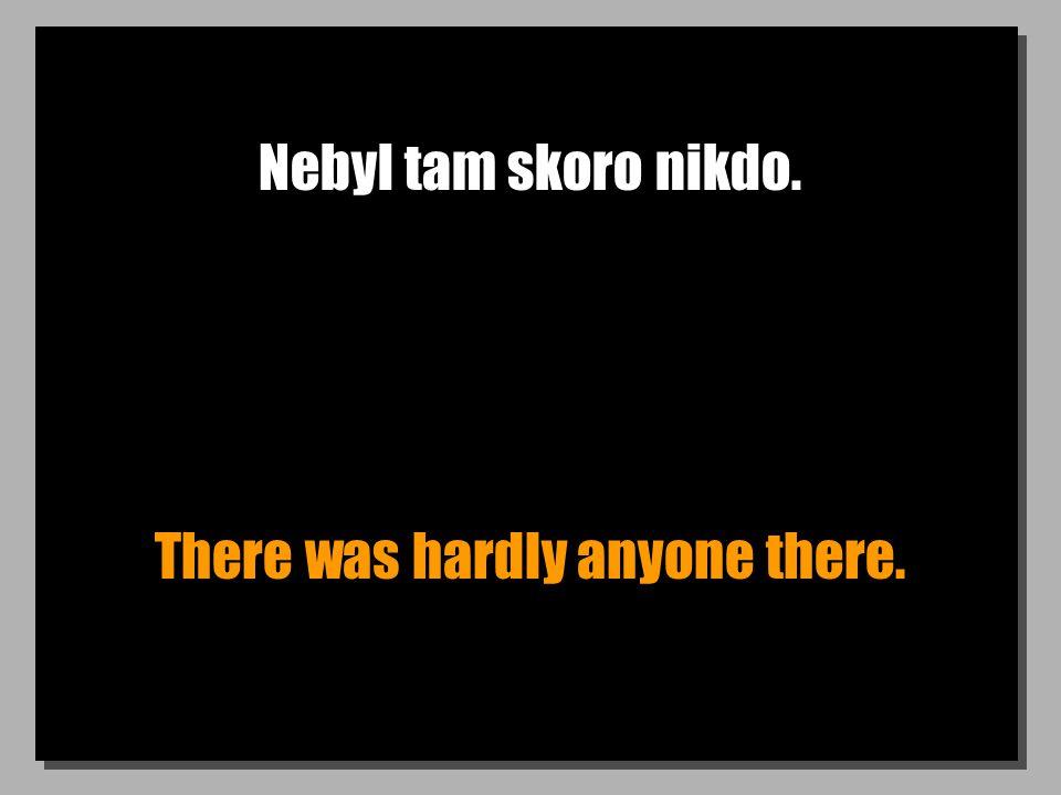 Nebyl tam skoro nikdo. There was hardly anyone there.