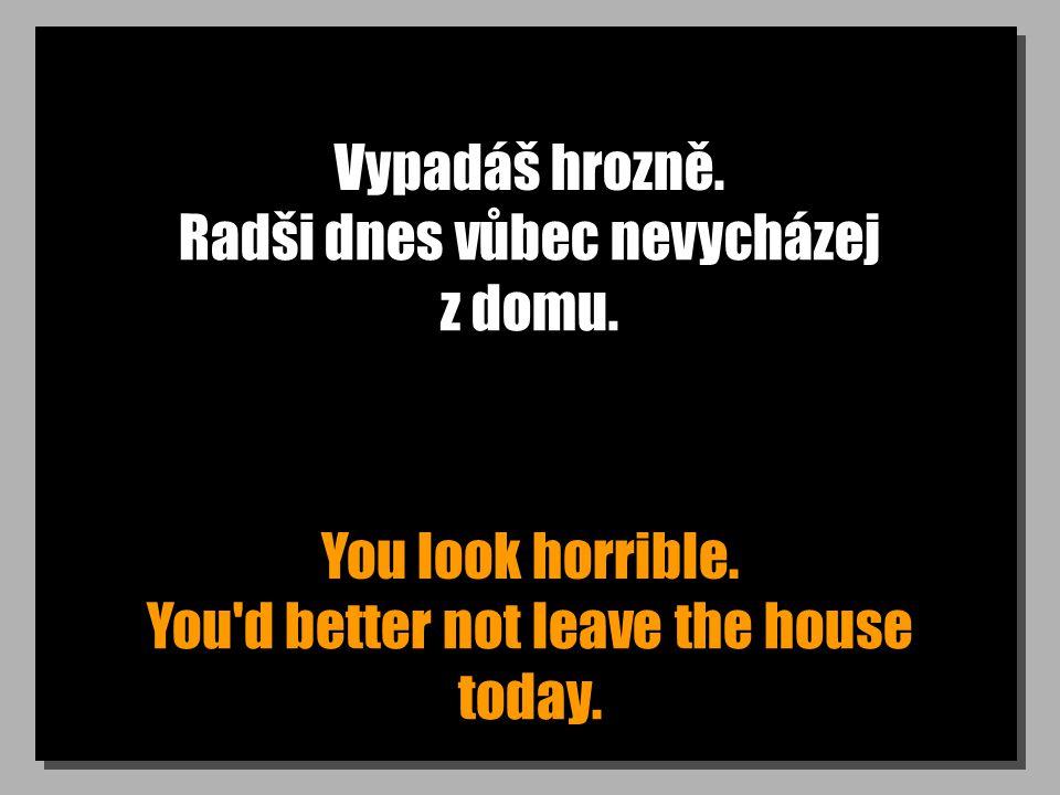 Vypadáš hrozně. You look horrible. Radši dnes vůbec nevycházej z domu.