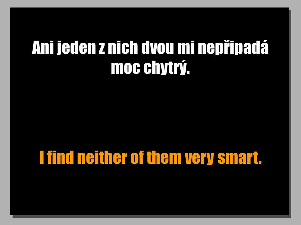 Ani jeden z nich dvou mi nepřipadá moc chytrý. I find neither of them very smart.