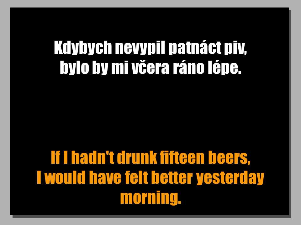 Kdybych nevypil patnáct piv, bylo by mi včera ráno lépe.