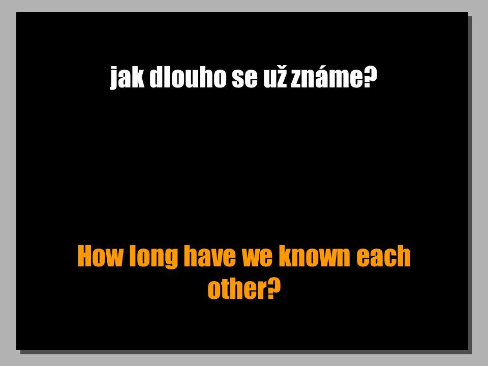 jak dlouho se už známe How long have we known each other