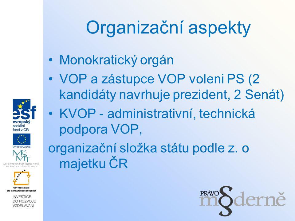 Organizační aspekty Monokratický orgán VOP a zástupce VOP voleni PS (2 kandidáty navrhuje prezident, 2 Senát) KVOP - administrativní, technická podpor