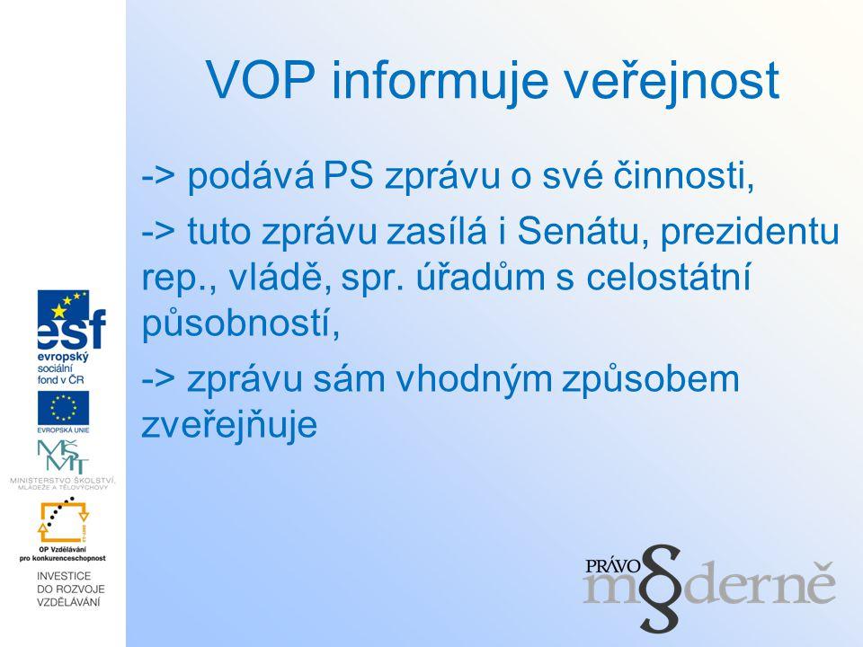 VOP informuje veřejnost -> podává PS zprávu o své činnosti, -> tuto zprávu zasílá i Senátu, prezidentu rep., vládě, spr. úřadům s celostátní působnost