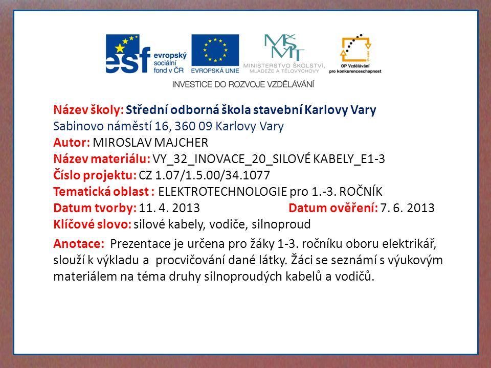 Název školy: Střední odborná škola stavební Karlovy Vary Sabinovo náměstí 16, 360 09 Karlovy Vary Autor: MIROSLAV MAJCHER Název materiálu: VY_32_INOVACE_20_SILOVÉ KABELY_E1-3 Číslo projektu: CZ 1.07/1.5.00/34.1077 Tematická oblast : ELEKTROTECHNOLOGIE pro 1.-3.